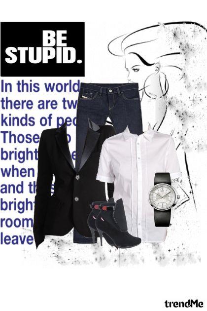 Be stupid!!!