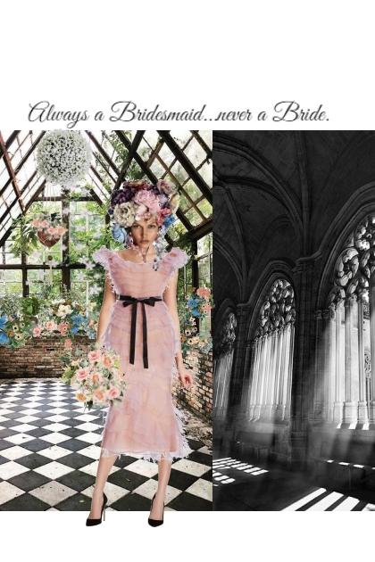 Always a Bridesmaid...never a Bride.