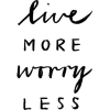 Live more worry less text - Texts -